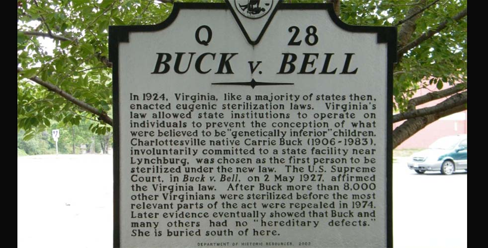 """buck versus bell essay Buck versus bell 274 u s 2000 (1927) was the united states supreme court ruling that upheld a statue instituting compulsory sterilization of the unfit, including the mentally retarded """"for the protection and health of the state."""